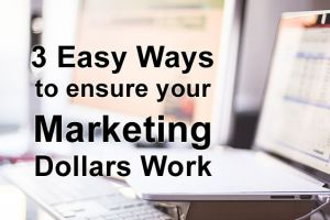 3 Easy Ways to Ensure Your Marketing Dollars Work