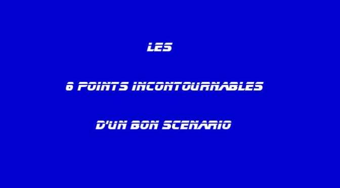 6 POINTS INCONTOURNABLES POUR UN BON SCÉNARIO