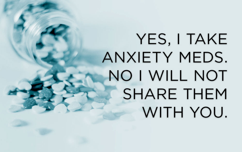 Yes, i take anxiety meds. no i will not share them with you. 100