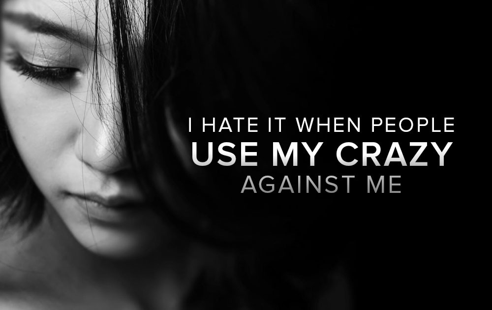 """I hate it when people use my """"crazy"""" against me 89"""