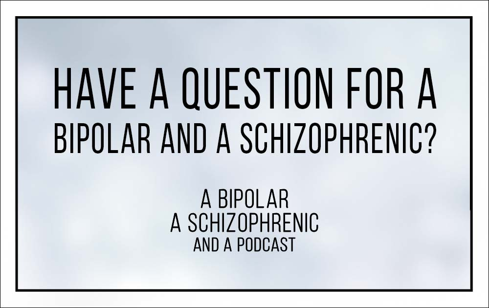 Have a question for a Bipolar and Schizophrenic? 15