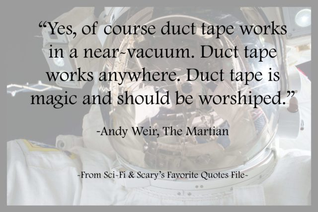 Yes, of course duct tape works in a near-vacuum. Duct tape works anywhere. Duct tape is magic and should be worshiped. - Andy Weir