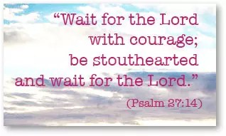 """Wait for the Lord with courage; be stouthearted and wait for the Lord."" (Psalm 27:14)"
