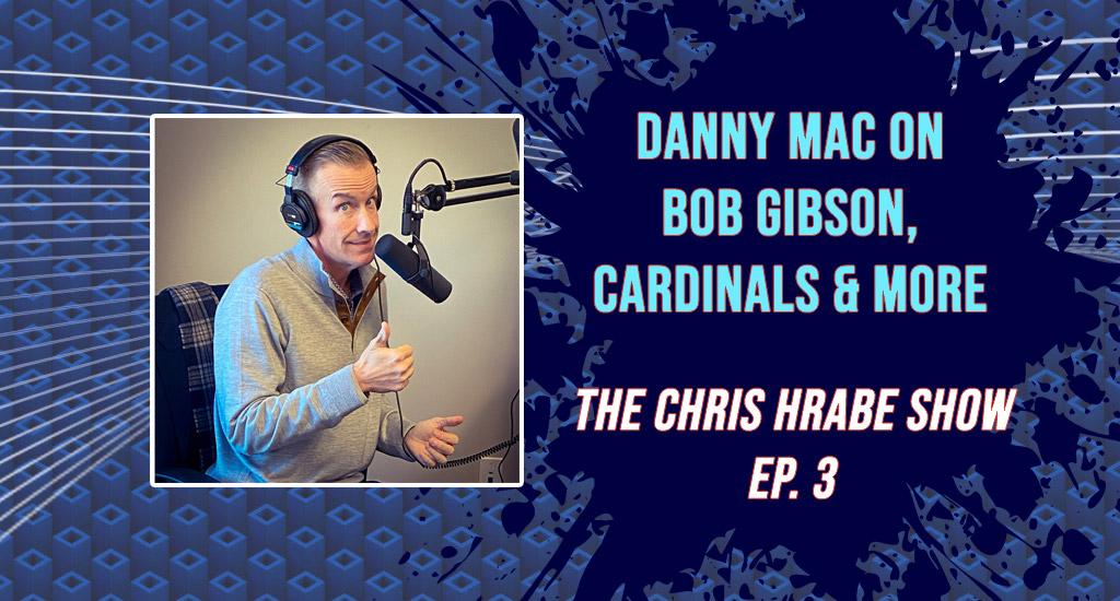 "Danny Mac on Bob Gibson, Cardinals and ""Thursday List"": The Chris Hrabe Show – Ep. 3"