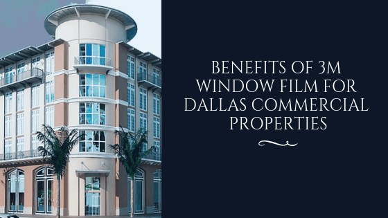 Benefits of 3M Window Film for Dallas Commercial Properties