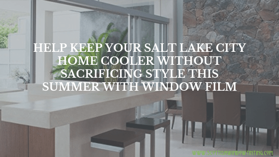 Help Keep Your Salt Lake City Home Cooler without Sacrificing Style This Summer with Window Film