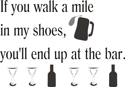 If you walk a mile in my shoes, you'll end up at the bar