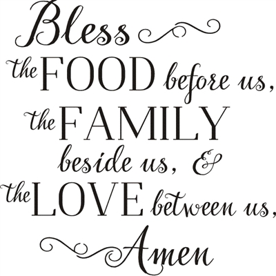 Bless the FOOD before us, the FAMILY beside us, & the LOVE