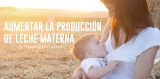 como aumentar la producción de leche materna