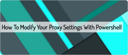 How To Modify Your Proxy Settings with Powershell