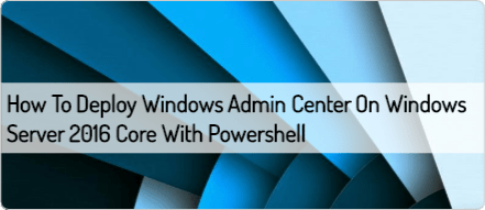 How to deploy Windows Admin Center on Windows Server 2016 Core with