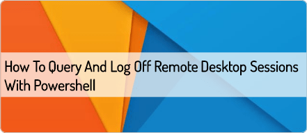 How to Query and Log Off Remote Desktop Sessions with Powershell