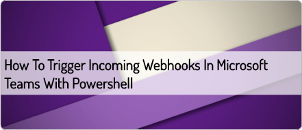 how-to-trigger-incoming-webhooks-in-microsoft-teams-with-powershell