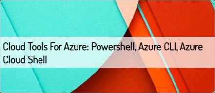 Cloud Tools for Azure: Powershell, Azure CLI, Azure Cloud