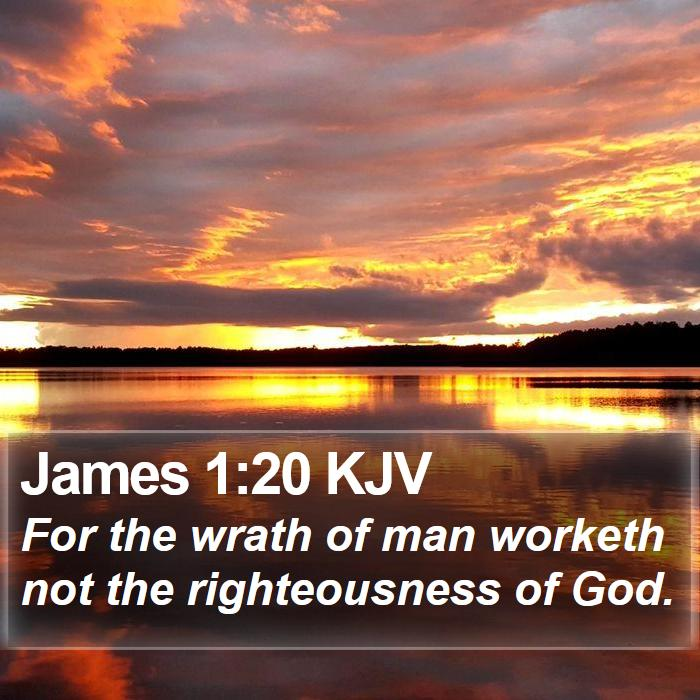 James 1:20 KJV - For the wrath of man worketh not the