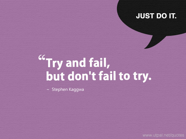 """""""Try and fail, but don't fail to try."""" ~ Stephen Kaggwa"""