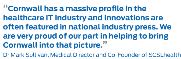 """""""Cornwall has a massive profile in the healthcare IT industry and innovations are often featured in national industry press. We are very proud of our part in helping to bring Cornwall into that picture."""" Dr Mark Sullivan, Medical Director and Co-Founder of SCSLhealth"""