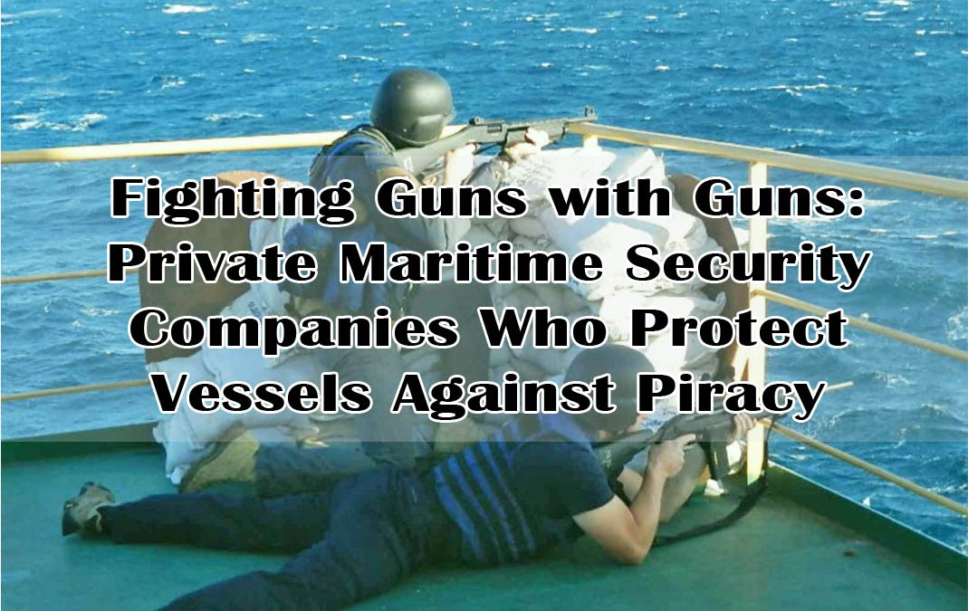 Fighting Guns with Guns: Private Maritime Security Companies Who Protect Vessels Against Piracy
