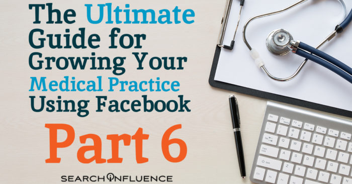 Part 6 of The Ultimate Guide for Growing Your Medical Practice Using Facebook