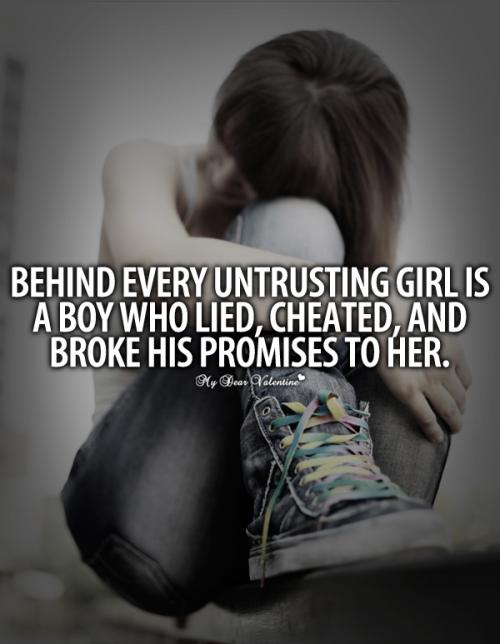 Behind every untrusting gal is a boy who lied, cheated, and broke his promise to her.
