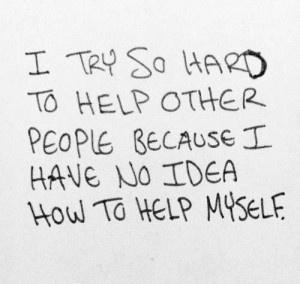I try so hard to help other people, because I have no idea