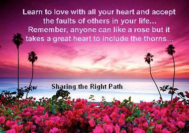 Learn to love with all your heart and accept the faults of others in your life... remember any one can like a Rose but it takes a great heart to include the thorns...