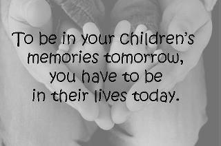 To be in your children's menories tomorrow you have to be in their lives today...