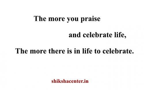 The more you praise and celebrate life, The more there is