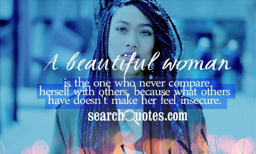 A beautiful woman is the one who never compare herself with others, because what others have doesn't make her feel insecure.