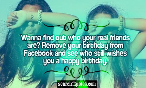Wanna find out who your real friends are? Remove your birthday from Facebook and see who still wishes you a happy birthday.