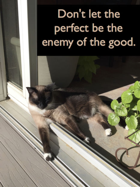 Life in Balance:  Don't let the perfect be the enemy of the good.