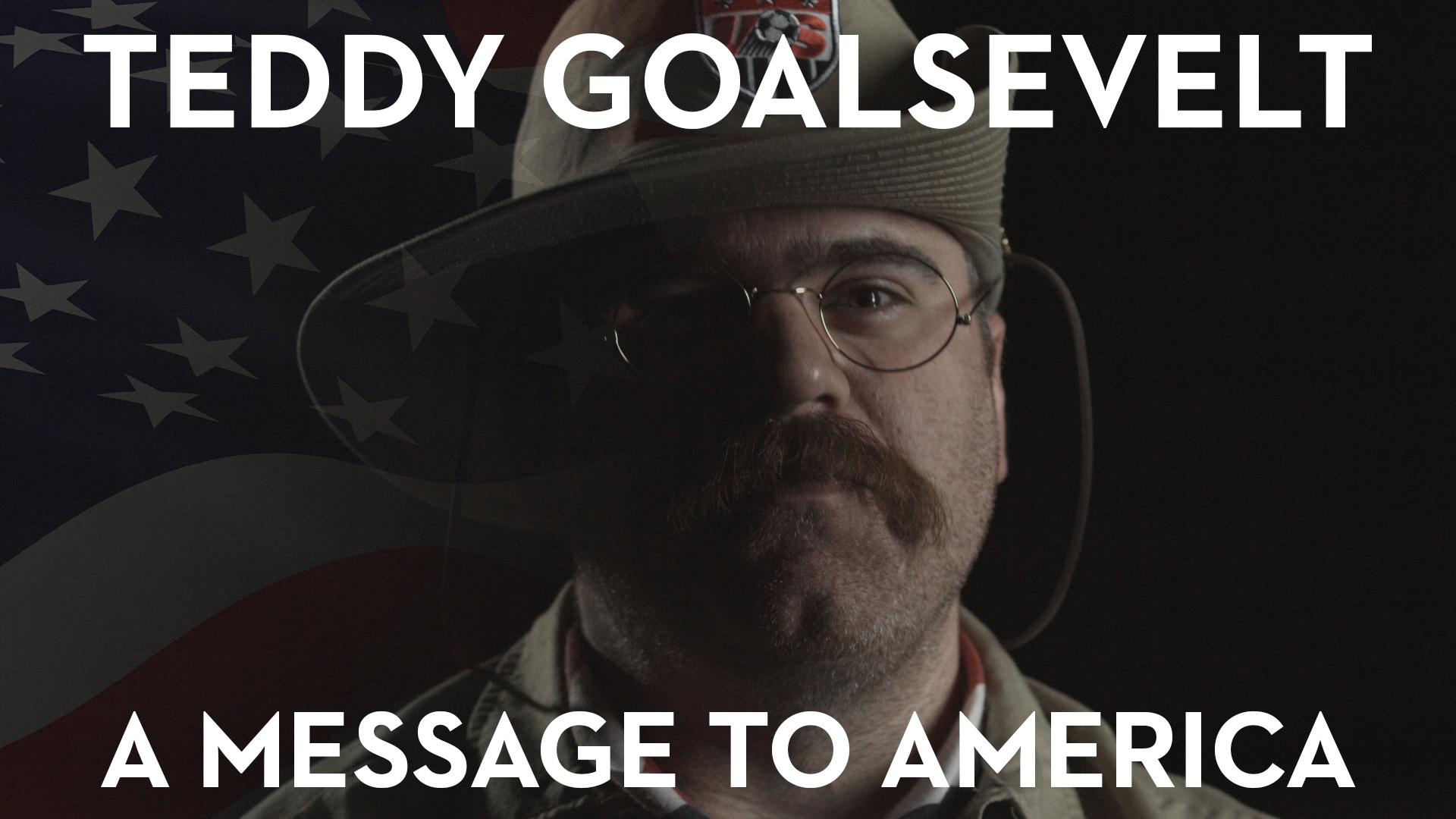 Teddy Goalsevelt – A Message To America