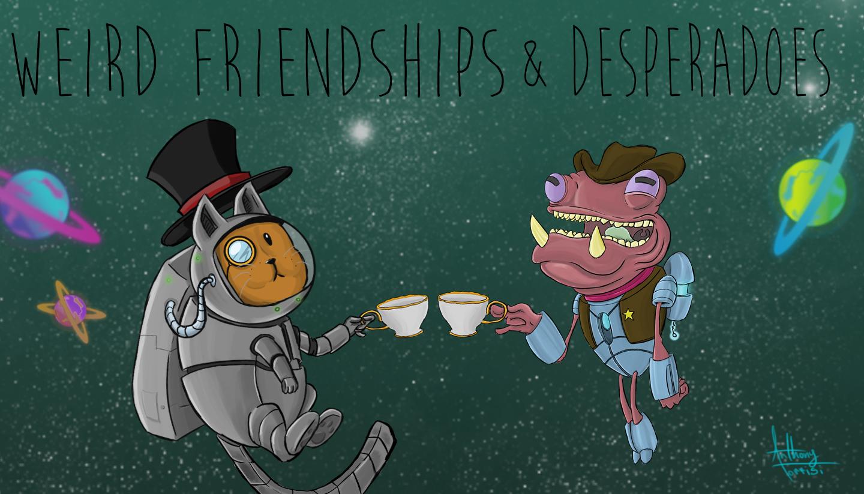 Weird Friendships & Desperados