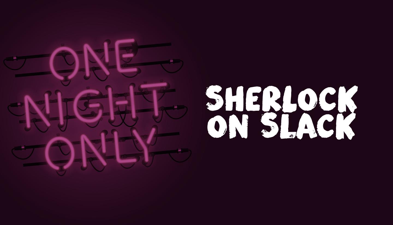 Sherlock on Slack One Night Only