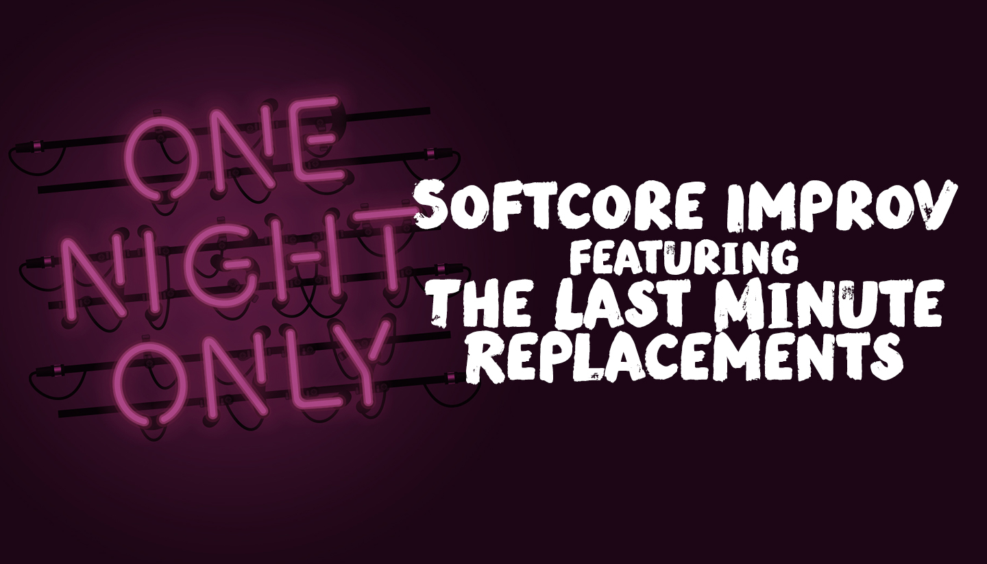A Night of Softcore Improv featuring The Last Minute Replacements