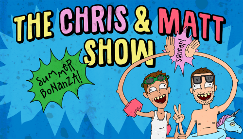 The Chris & Matt Show: Summer Bonanza!