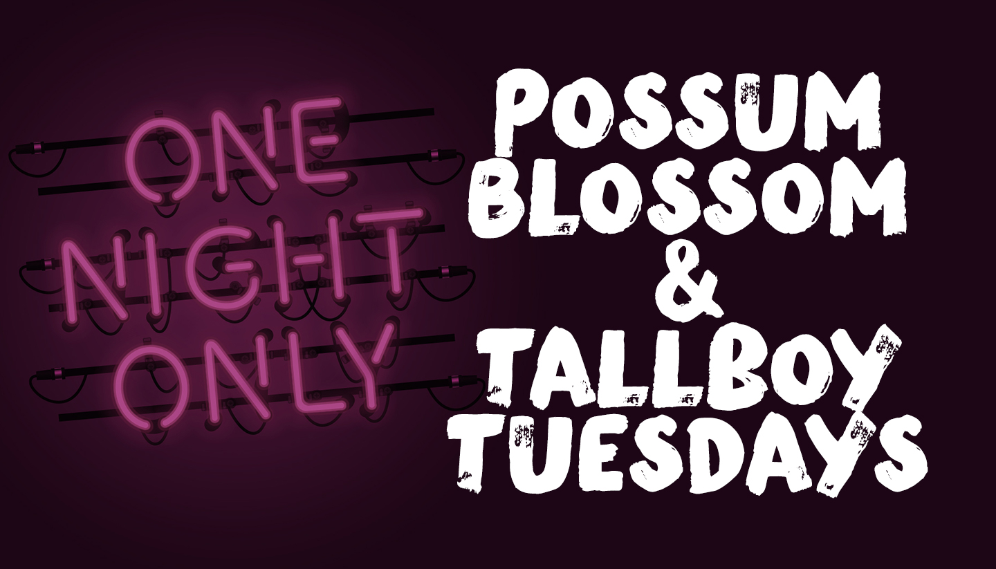 Possum Blossom & Tallboy Tuesdays