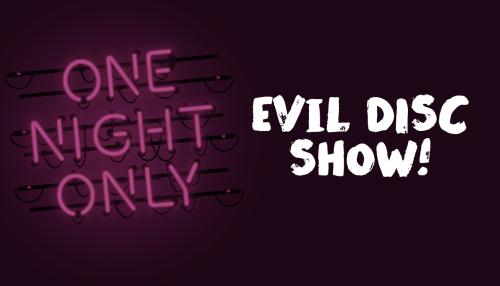 Evil DISC Show!