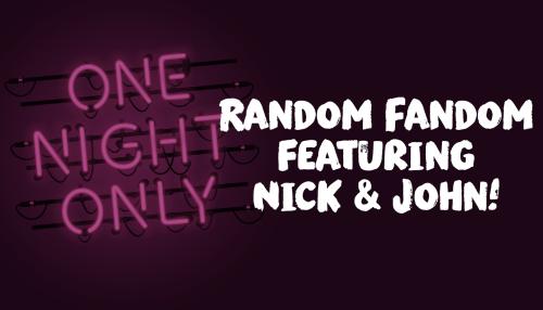 Random Fandom featuring Nick & John!