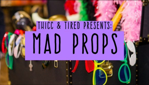 Thicc & Tired Presents: Mad Props!