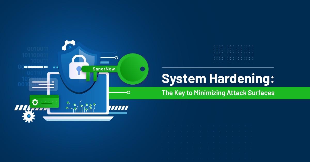 System Hardening: The Key to Minimizing Attack Surfaces