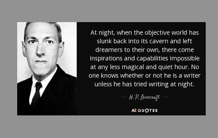 """At night, when the objective world has slunk back into its cavern and left dreamers to their own, there come inspirations and capabilities impossible at any less magical and quiet hour. No one knows whether or not he is a writer unless he has tried writing at night."" ― H.P. Lovecraft"