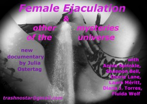 View between their legs showing liquid streaming in a fountain. Reads Female Ejaculation and other mysteries of the Universe new documentary by Julia Ostertag with Annie Sprinkle, Shannon Bell, Cherie Lane, Laura Meritt