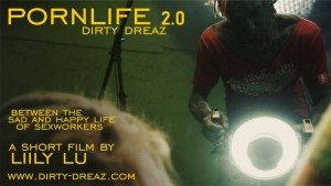 Poster image reads PORNLIFE 2.0 DIRTY DREAZ Between the sad and happy life of sex workers a short film by Lily Lu.