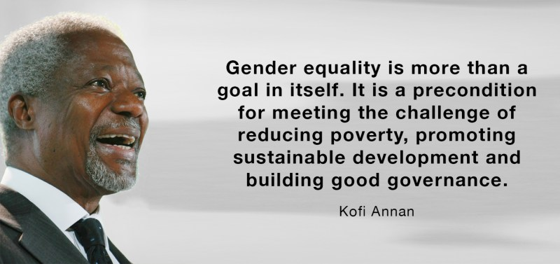 Gender equality is more than a goal in itself. It is a precondition for meeting the challenge of reducing poverty, promoting sustainable development and building good governance. – Kofi Annan