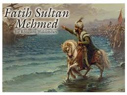 Fatih Sultan Mehmet (1431 – 1481)