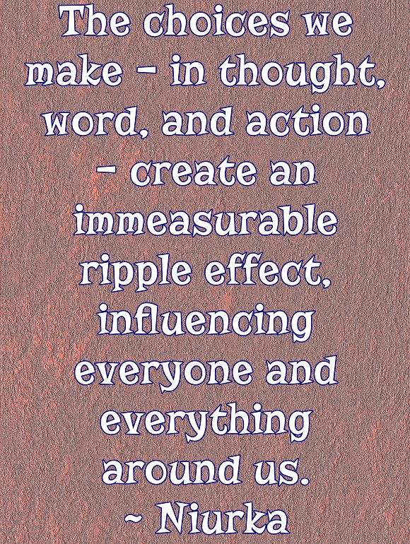 It is impossible to know the ripple effect of any and every choice we make, but there definitely are repercussions.
