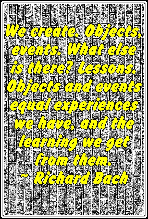 We create all the experiences that we have and we can either learn from them or not.