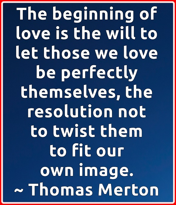 We can tell we are truly loving when we feel no need to bend others to our vision of how they should be.