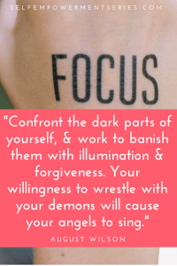 Confront the dark parts of yourself, & work to banish them with illumination & forgiveness. Your willingness to wrestle with your demons will cause your angels to sing - August Wilson
